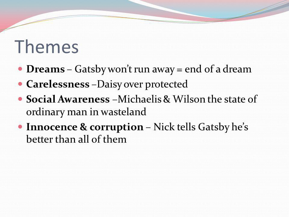 Themes Dreams – Gatsby wont run away = end of a dream Carelessness –Daisy over protected Social Awareness –Michaelis & Wilson the state of ordinary man in wasteland Innocence & corruption – Nick tells Gatsby hes better than all of them