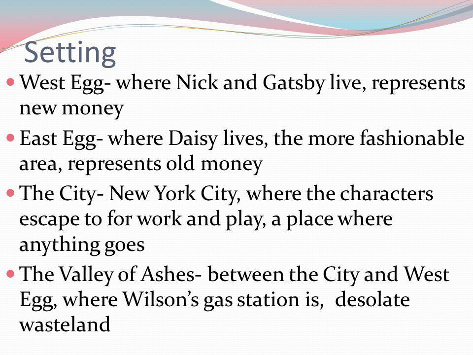 Setting West Egg- where Nick and Gatsby live, represents new money East Egg- where Daisy lives, the more fashionable area, represents old money The City- New York City, where the characters escape to for work and play, a place where anything goes The Valley of Ashes- between the City and West Egg, where Wilsons gas station is, desolate wasteland