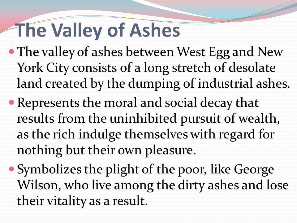 The Valley of Ashes The valley of ashes between West Egg and New York City consists of a long stretch of desolate land created by the dumping of industrial ashes.