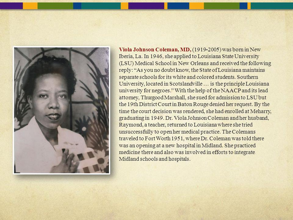 Viola Johnson Coleman, MD, (1919-2005) was born in New Iberia, La. In 1946, she applied to Louisiana State University (LSU) Medical School in New Orle