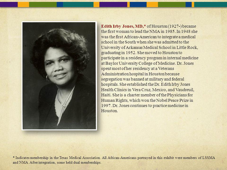 Edith Irby Jones, MD,* of Houston (1927-) became the first woman to lead the NMA in 1985. In 1948 she was the first African-American to integrate a me
