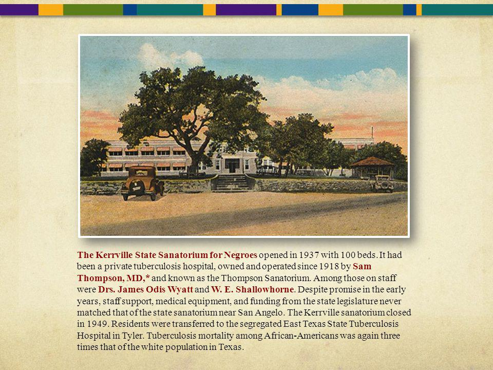 The Kerrville State Sanatorium for Negroes opened in 1937 with 100 beds. It had been a private tuberculosis hospital, owned and operated since 1918 by