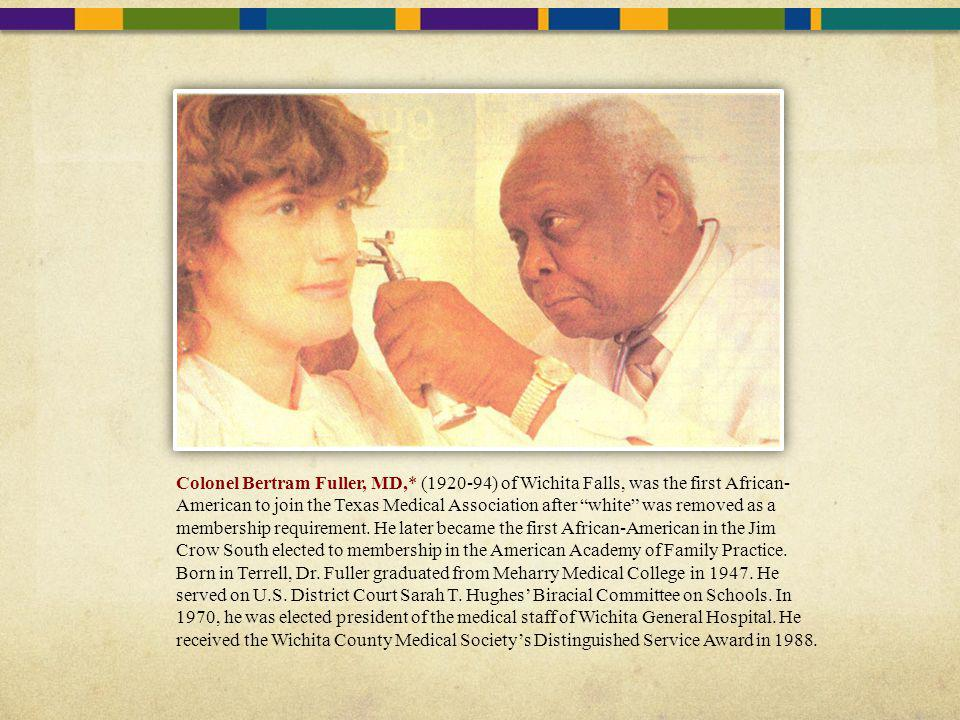 Colonel Bertram Fuller, MD,* (1920-94) of Wichita Falls, was the first African- American to join the Texas Medical Association after white was removed