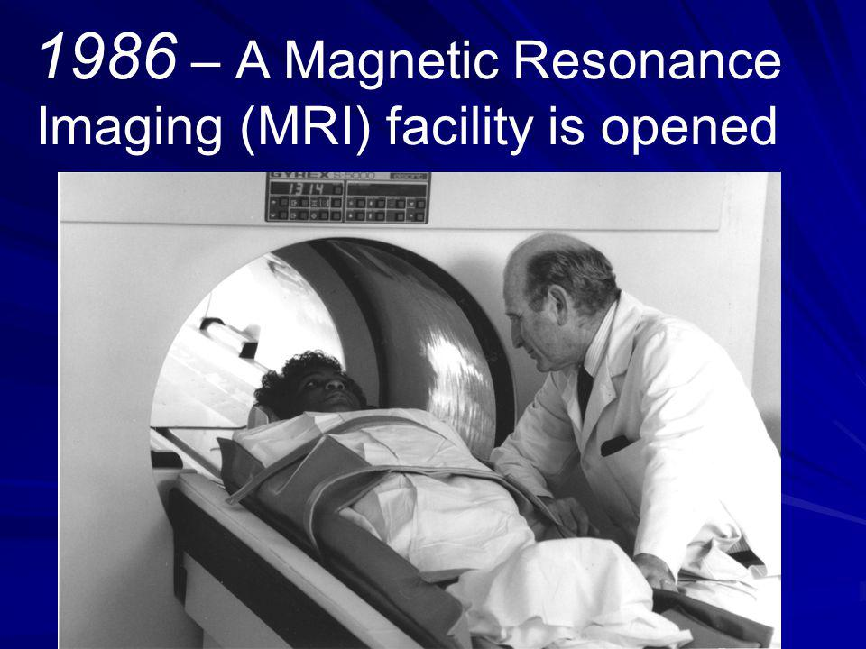 1986 – A Magnetic Resonance Imaging (MRI) facility is opened