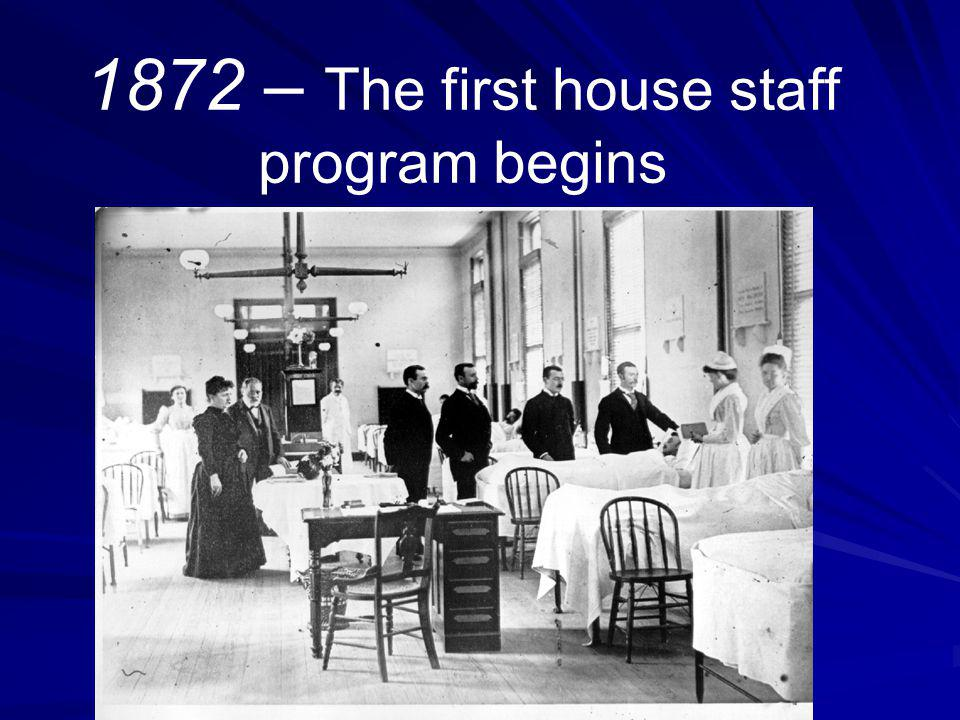 1872 – The first house staff program begins