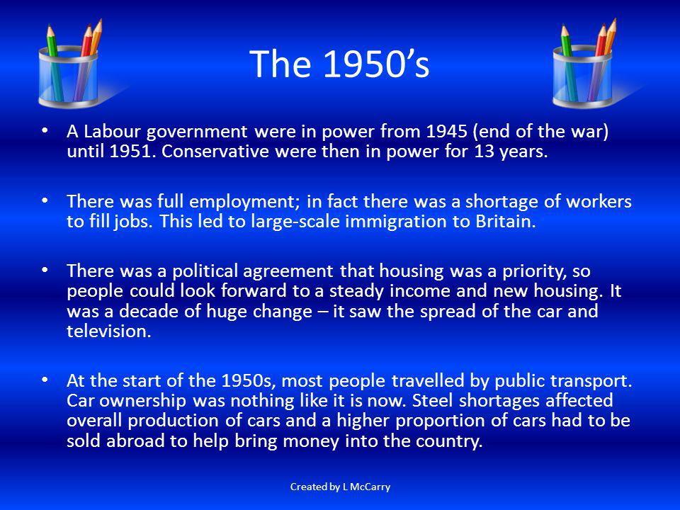 The 1950s A Labour government were in power from 1945 (end of the war) until 1951. Conservative were then in power for 13 years. There was full employ