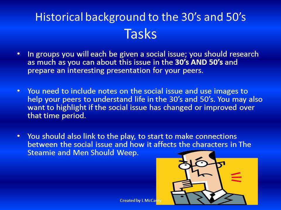 Historical background to the 30s and 50s Tasks In groups you will each be given a social issue; you should research as much as you can about this issu