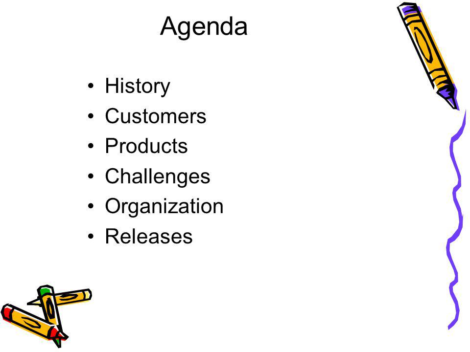 Agenda History Customers Products Challenges Organization Releases