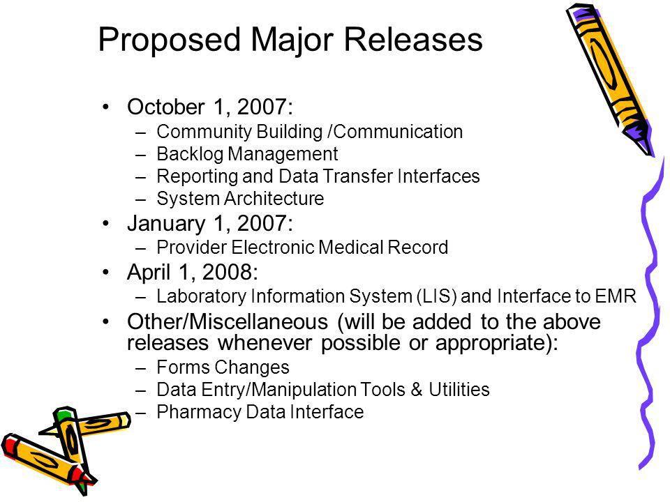 Proposed Major Releases October 1, 2007: –Community Building /Communication –Backlog Management –Reporting and Data Transfer Interfaces –System Architecture January 1, 2007: –Provider Electronic Medical Record April 1, 2008: –Laboratory Information System (LIS) and Interface to EMR Other/Miscellaneous (will be added to the above releases whenever possible or appropriate): –Forms Changes –Data Entry/Manipulation Tools & Utilities –Pharmacy Data Interface