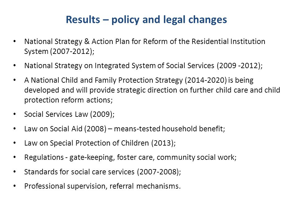Results – policy and legal changes National Strategy & Action Plan for Reform of the Residential Institution System (2007-2012); National Strategy on