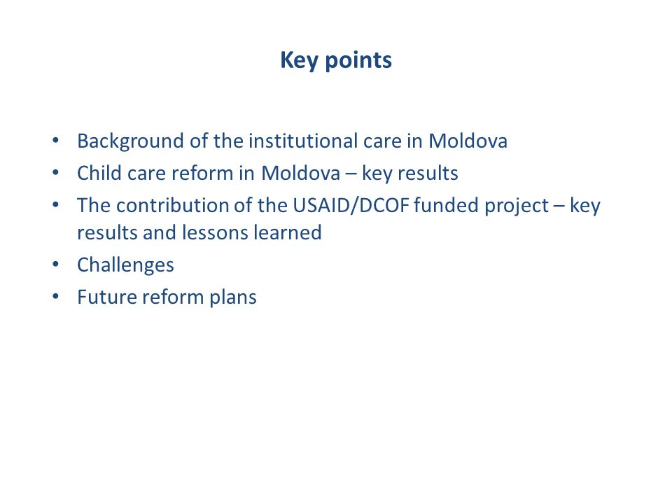 Political, economic and historical factors Lack of political commitment to comprehensive child care reform in all regions of Moldova Poor economic development and poverty Historical massive use of residential care for children and lack of family support in many regions of Moldova Lack of awareness of the effects of residential care on child development amongst public, professionals and decision-makers Professional and public attitude supportive of residential care, tolerating child abuse and neglect Quantity and quality of resources – human, economic and organisational Lack of appropriate polices and legislations to prevent child-family separation and protection of children without parental care Lack of parents employment opportunities Poor public health and mainstream education Poor integration of child care into the wider child protection and social protection fields Lack of financial resources; poor reallocation of finances from residential to community social and educational services Low human and organisational capacities of local authorities, local communities to develop family based services to prevent family separation, develop family-based alternative care and to undertake reorganisation of residential care institutions Lack of effective gate-keeping across the country High level of family vulnerability Basic causes Underlining causes Child educationa l special needs are not met in all schools Economic migration of parents, trafficking Violence, abuse and neglect, inadequate parenting Immediate causes Family separation Children without parental care in long-term residential care Lack of appropriate alternative care across the country Professional preference for use of institutions in many regions Over supply of residential care Public attitude: social acceptance of long-term residential care Lack of child participation in policy development and service provision Lack of family support services across the country