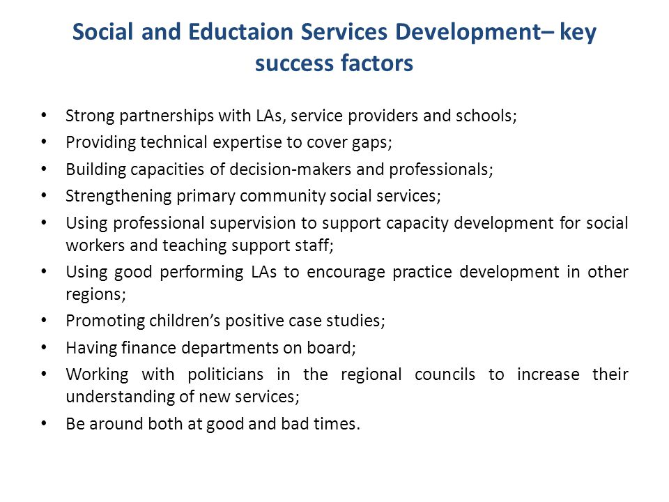 Social and Eductaion Services Development– key success factors Strong partnerships with LAs, service providers and schools; Providing technical expert