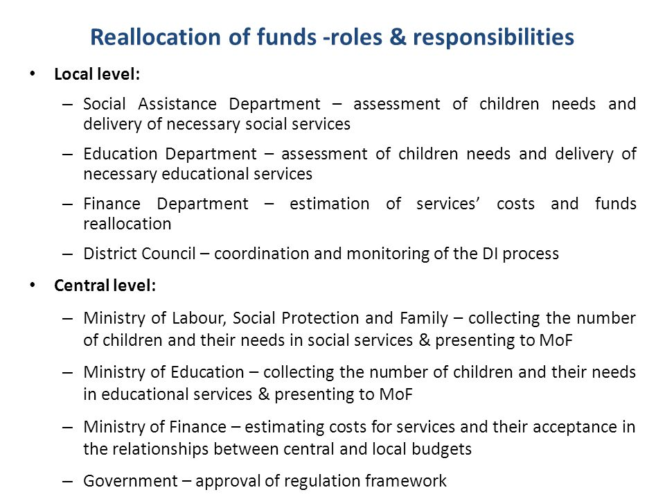Reallocation of funds -roles & responsibilities Local level: – Social Assistance Department – assessment of children needs and delivery of necessary s