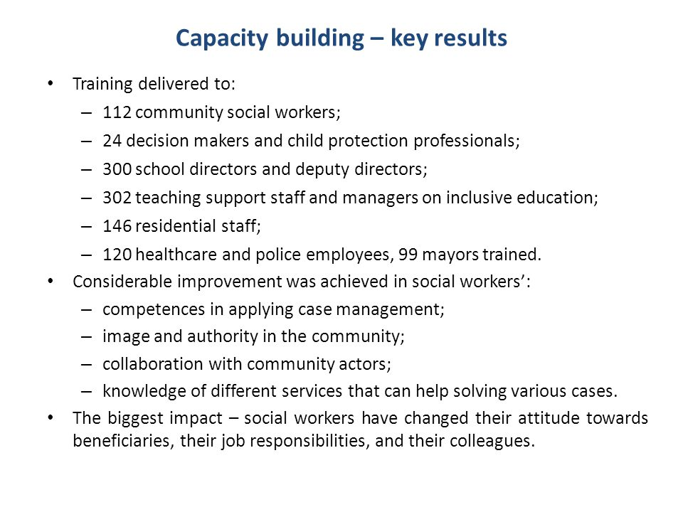 Capacity building – key results Training delivered to: – 112 community social workers; – 24 decision makers and child protection professionals; – 300