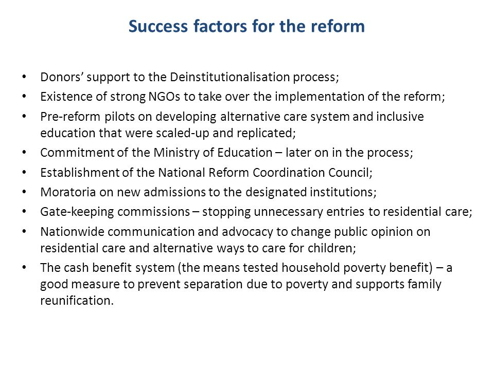 Success factors for the reform Donors support to the Deinstitutionalisation process; Existence of strong NGOs to take over the implementation of the r
