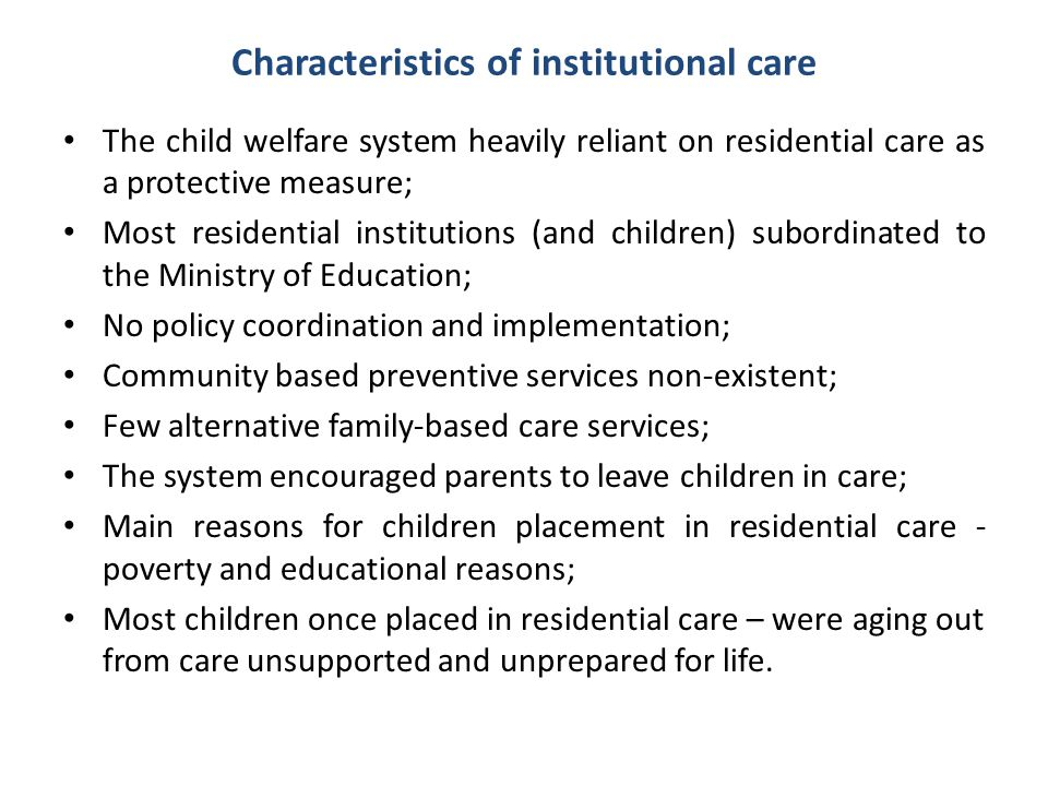 Characteristics of institutional care The child welfare system heavily reliant on residential care as a protective measure; Most residential instituti