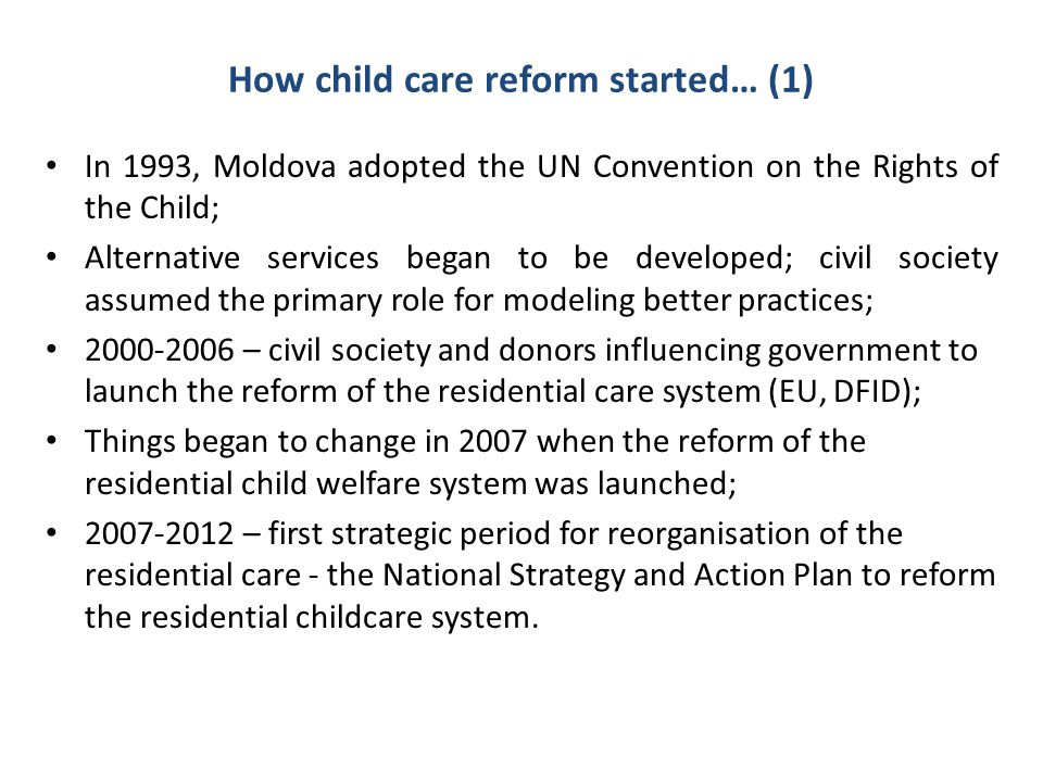 How child care reform started… (2) The overall objectives of the Action Plan were to reduce the number of children living outside a family by 50% and to reorganise residential institutions to support children in families; Central and local government and NGOs were to work together to implement the Action Plan; Early 2007 – child protection and care functions were transferred from the Ministry of Education to the Ministry of Social Protection; 2007 – 2010 Civil society took over the implementation of the reform; June 2010 – National Council for Coordination of the reform was established by the Ministry of Education.