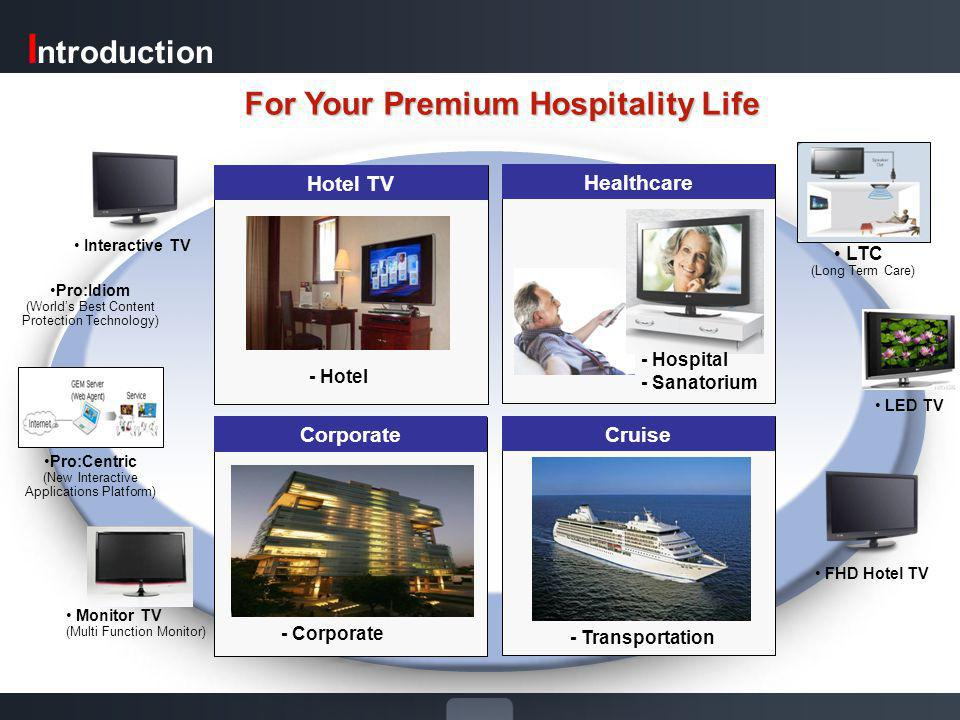 Healthcare Hotel TV Cruise Corporate - Hospital - Sanatorium - Transportation - Hotel For Your Premium Hospitality Life Interactive TV Monitor TV (Multi Function Monitor) FHD Hotel TV - Corporate I ntroduction Pro:Idiom (Worlds Best Content Protection Technology) Pro:Centric (New Interactive Applications Platform) LED TV LTC (Long Term Care)