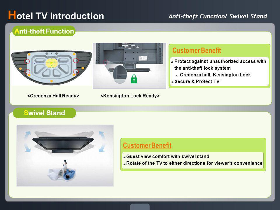 Anti-theft Function/ Swivel Stand H otel TV Introduction Anti-theft Function Swivel Stand Guest view comfort with swivel stand Rotate of the TV to either directions for viewers convenience Protect against unauthorized access with the anti-theft lock system -.