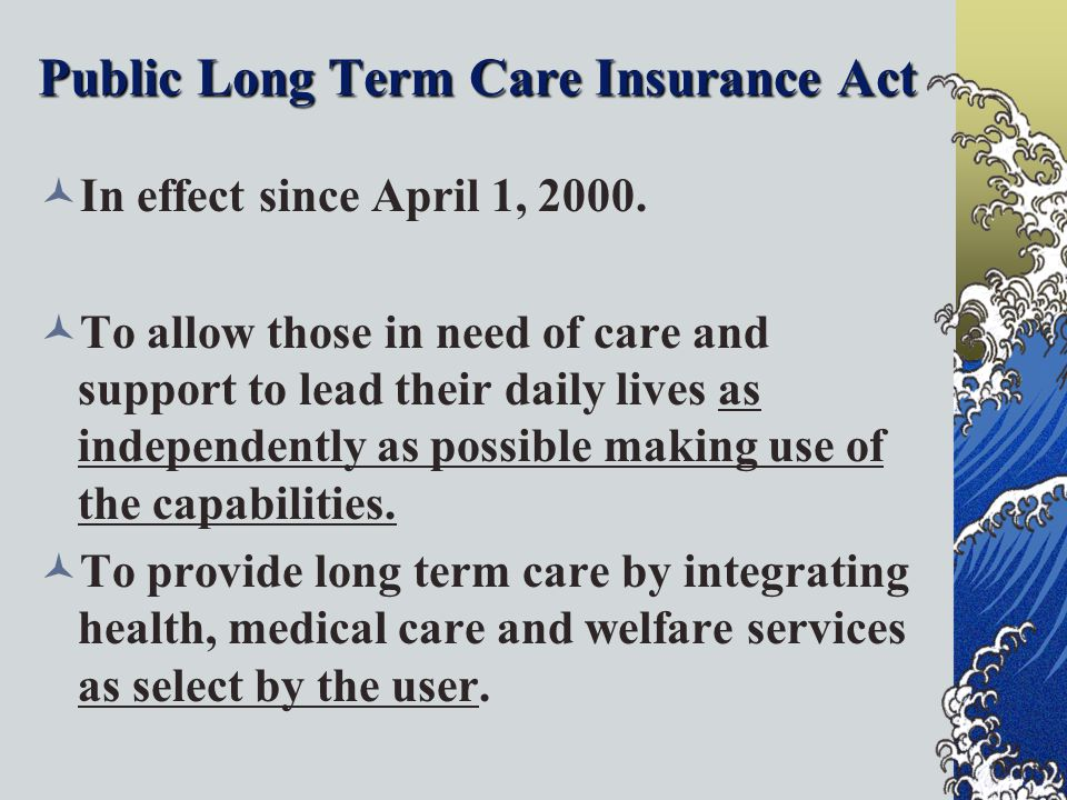 Public Long Term Care Insurance Act In effect since April 1, 2000.