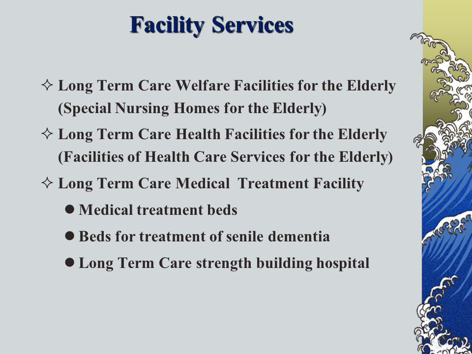 Facility Services Long Term Care Welfare Facilities for the Elderly (Special Nursing Homes for the Elderly) Long Term Care Health Facilities for the Elderly (Facilities of Health Care Services for the Elderly) Long Term Care Medical Treatment Facility Medical treatment beds Beds for treatment of senile dementia Long Term Care strength building hospital