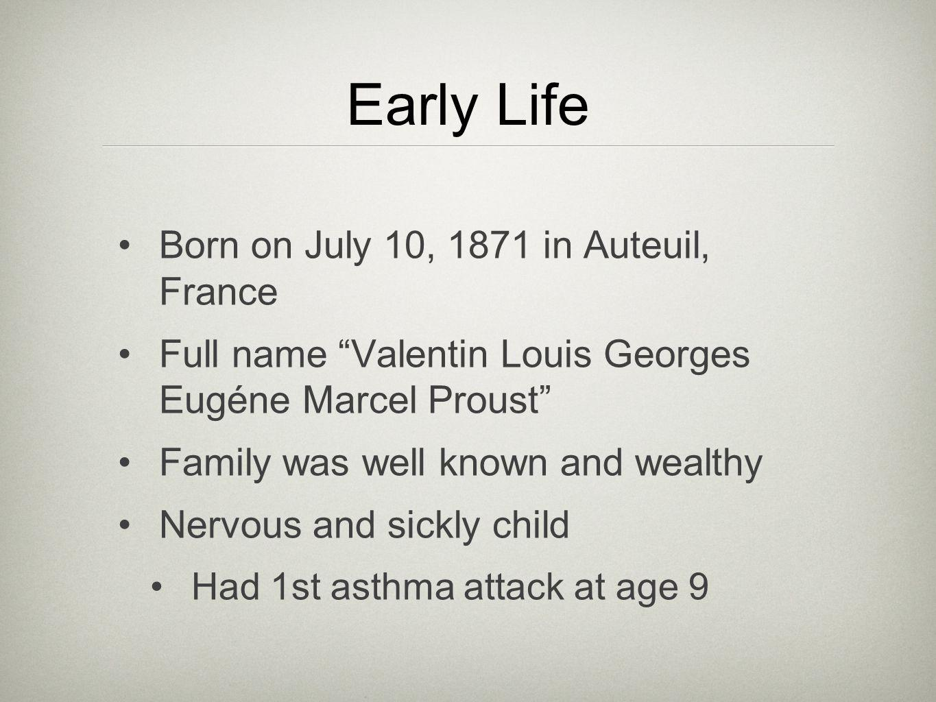 Early Life Born on July 10, 1871 in Auteuil, France Full name Valentin Louis Georges Eugéne Marcel Proust Family was well known and wealthy Nervous and sickly child Had 1st asthma attack at age 9