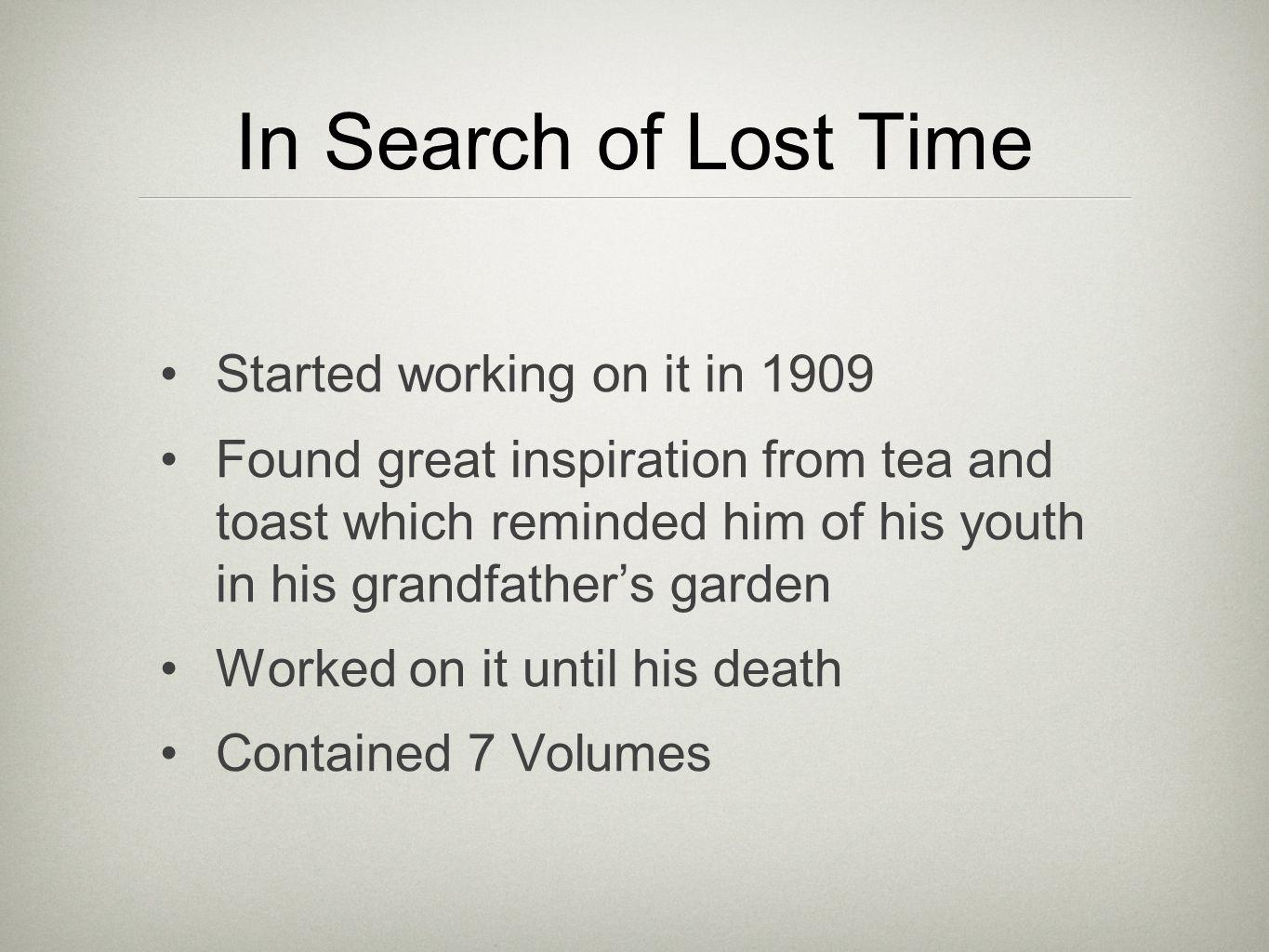 In Search of Lost Time Started working on it in 1909 Found great inspiration from tea and toast which reminded him of his youth in his grandfathers garden Worked on it until his death Contained 7 Volumes