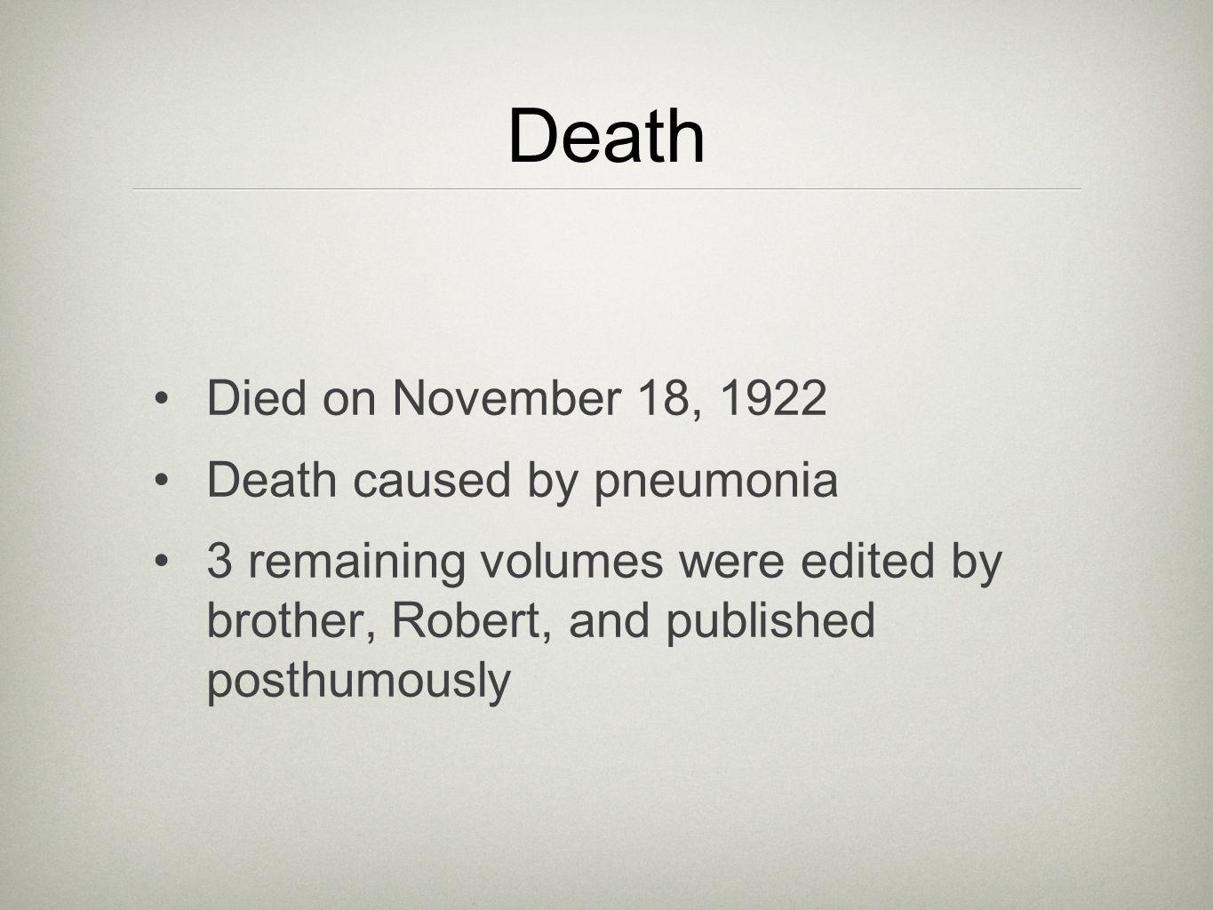 Death Died on November 18, 1922 Death caused by pneumonia 3 remaining volumes were edited by brother, Robert, and published posthumously