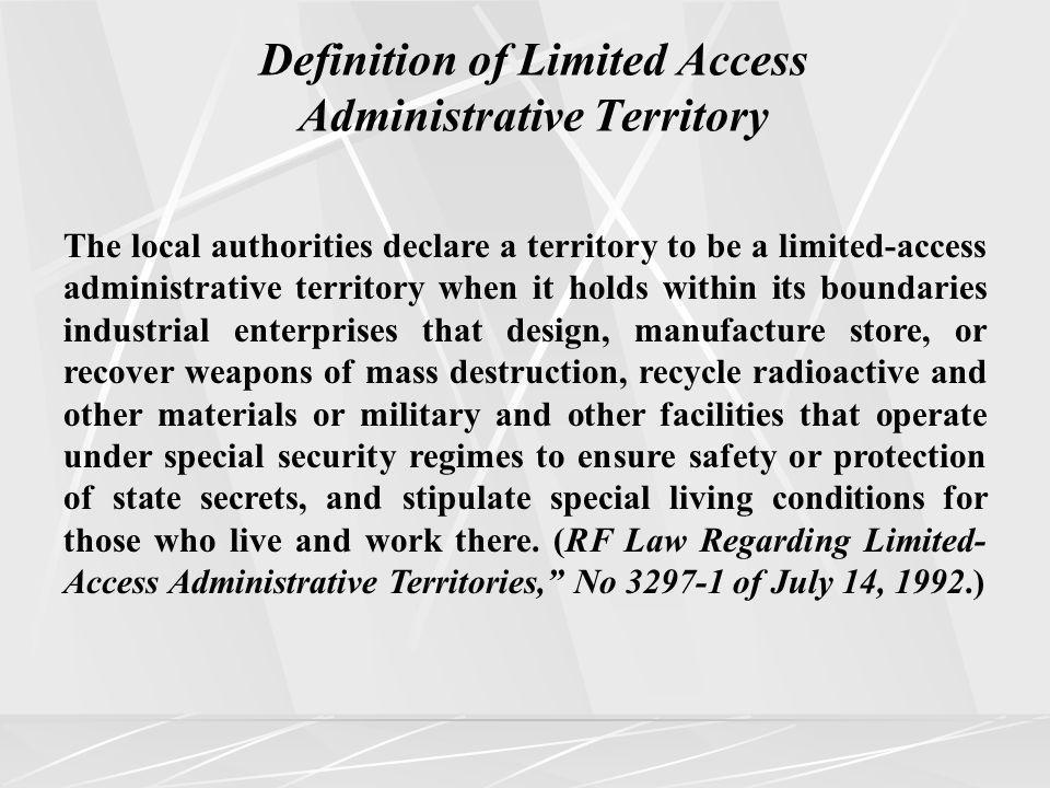 The local authorities declare a territory to be a limited-access administrative territory when it holds within its boundaries industrial enterprises that design, manufacture store, or recover weapons of mass destruction, recycle radioactive and other materials or military and other facilities that operate under special security regimes to ensure safety or protection of state secrets, and stipulate special living conditions for those who live and work there.