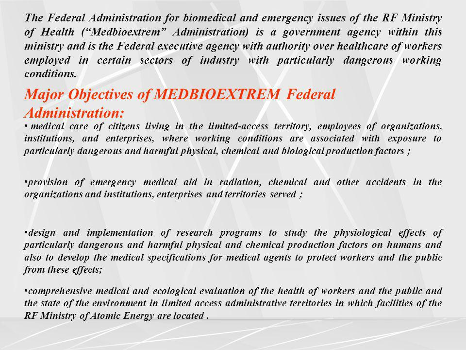 The Federal Administration for biomedical and emergency issues of the RF Ministry of Health (Medbioextrem Administration) is a government agency within this ministry and is the Federal executive agency with authority over healthcare of workers employed in certain sectors of industry with particularly dangerous working conditions.
