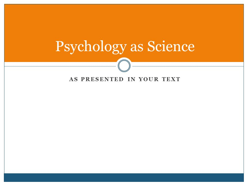 AS PRESENTED IN YOUR TEXT Psychology as Science