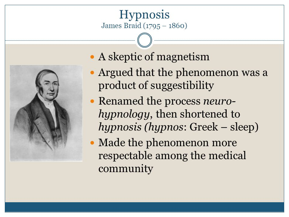 Hypnosis James Braid (1795 – 1860) A skeptic of magnetism Argued that the phenomenon was a product of suggestibility Renamed the process neuro- hypnology, then shortened to hypnosis (hypnos: Greek – sleep) Made the phenomenon more respectable among the medical community