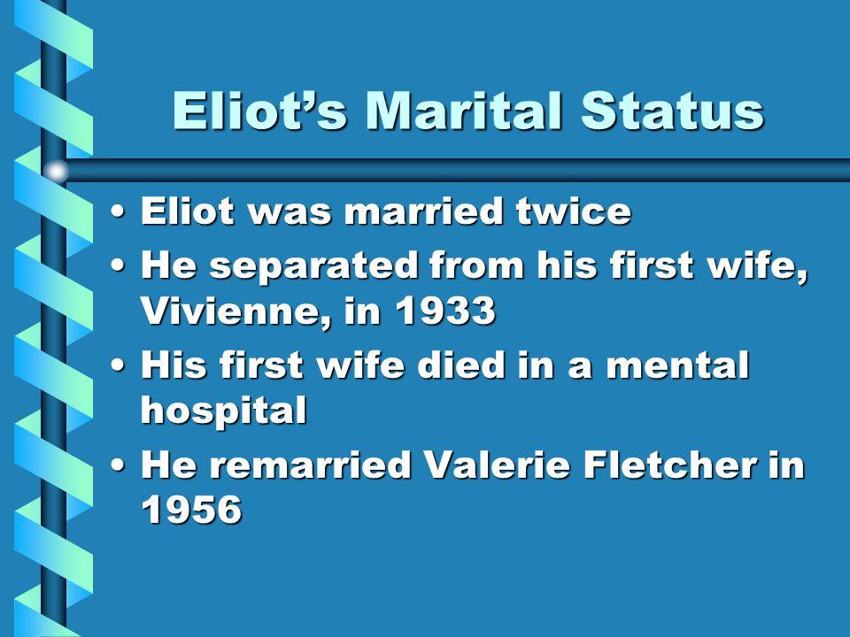 Eliots Marital Status Eliot was married twiceEliot was married twice He separated from his first wife, Vivienne, in 1933He separated from his first wife, Vivienne, in 1933 His first wife died in a mental hospitalHis first wife died in a mental hospital He remarried Valerie Fletcher in 1956He remarried Valerie Fletcher in 1956