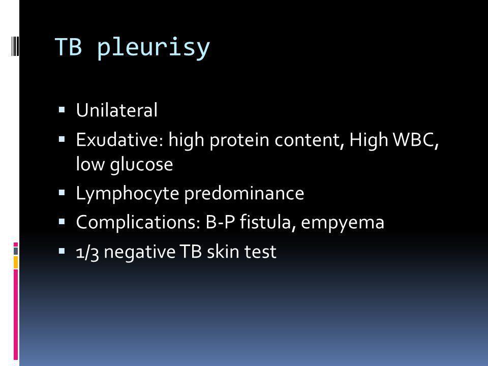 TB pleurisy Unilateral Exudative: high protein content, High WBC, low glucose Lymphocyte predominance Complications: B-P fistula, empyema 1/3 negative
