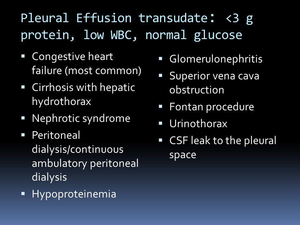 Pleural Effusion transudate : <3 g protein, low WBC, normal glucose Congestive heart failure (most common) Cirrhosis with hepatic hydrothorax Nephroti