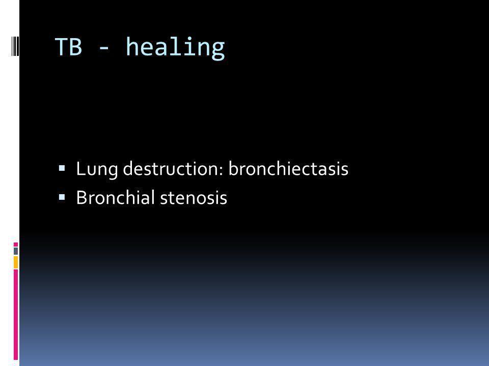 TB - healing Lung destruction: bronchiectasis Bronchial stenosis
