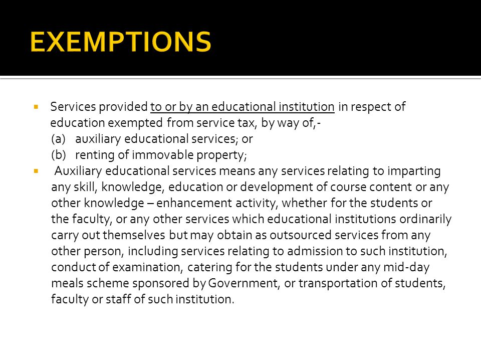 Services provided to or by an educational institution in respect of education exempted from service tax, by way of,- (a) auxiliary educational services; or (b) renting of immovable property; Auxiliary educational services means any services relating to imparting any skill, knowledge, education or development of course content or any other knowledge – enhancement activity, whether for the students or the faculty, or any other services which educational institutions ordinarily carry out themselves but may obtain as outsourced services from any other person, including services relating to admission to such institution, conduct of examination, catering for the students under any mid-day meals scheme sponsored by Government, or transportation of students, faculty or staff of such institution.