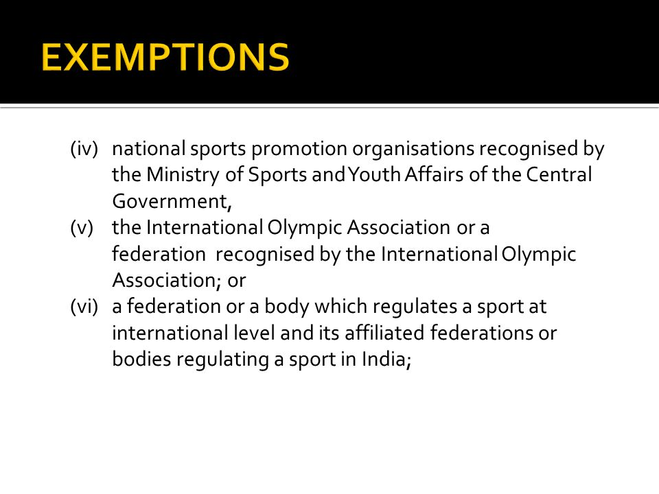 (iv) national sports promotion organisations recognised by the Ministry of Sports and Youth Affairs of the Central Government, (v)the International Olympic Association or a federation recognised by the International Olympic Association; or (vi)a federation or a body which regulates a sport at international level and its affiliated federations or bodies regulating a sport in India;