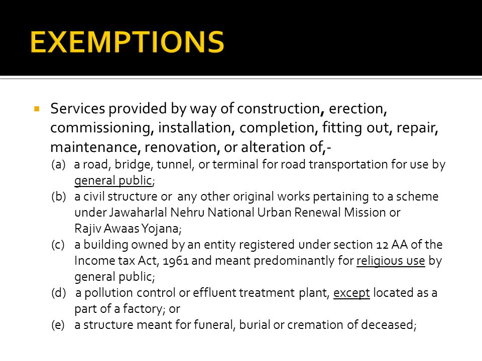Services provided by way of construction, erection, commissioning, installation, completion, fitting out, repair, maintenance, renovation, or alteration of,- (a) a road, bridge, tunnel, or terminal for road transportation for use by general public; (b)a civil structure or any other original works pertaining to a scheme under Jawaharlal Nehru National Urban Renewal Mission or Rajiv Awaas Yojana; (c) a building owned by an entity registered under section 12 AA of the Income tax Act, 1961 and meant predominantly for religious use by general public; (d) a pollution control or effluent treatment plant, except located as a part of a factory; or (e)a structure meant for funeral, burial or cremation of deceased;