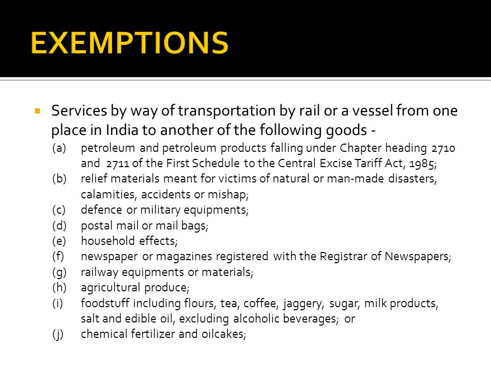 Services by way of transportation by rail or a vessel from one place in India to another of the following goods - (a) petroleum and petroleum products falling under Chapter heading 2710 and 2711 of the First Schedule to the Central Excise Tariff Act, 1985; (b) relief materials meant for victims of natural or man-made disasters, calamities, accidents or mishap; (c) defence or military equipments; (d) postal mail or mail bags; (e) household effects; (f) newspaper or magazines registered with the Registrar of Newspapers; (g) railway equipments or materials; (h) agricultural produce; (i) foodstuff including flours, tea, coffee, jaggery, sugar, milk products, salt and edible oil, excluding alcoholic beverages; or (j) chemical fertilizer and oilcakes;