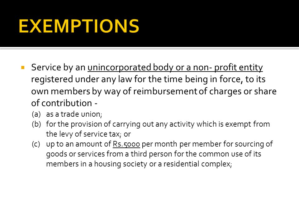 Service by an unincorporated body or a non- profit entity registered under any law for the time being in force, to its own members by way of reimbursement of charges or share of contribution - (a) as a trade union; (b) for the provision of carrying out any activity which is exempt from the levy of service tax; or (c) up to an amount of Rs.5000 per month per member for sourcing of goods or services from a third person for the common use of its members in a housing society or a residential complex;
