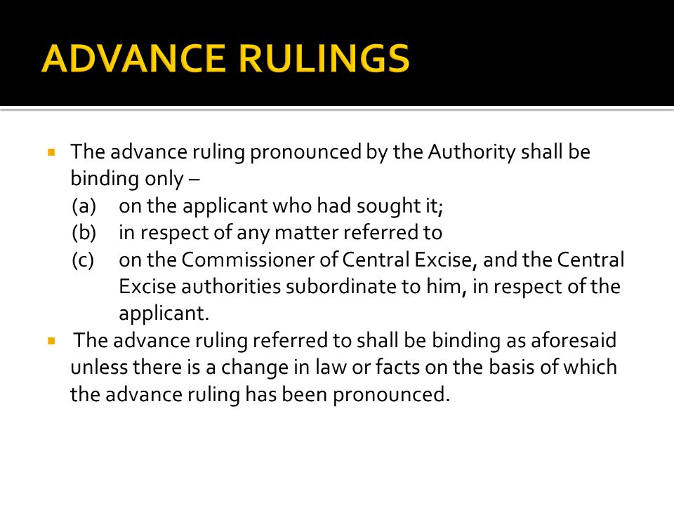 The advance ruling pronounced by the Authority shall be binding only – (a)on the applicant who had sought it; (b)in respect of any matter referred to (c)on the Commissioner of Central Excise, and the Central Excise authorities subordinate to him, in respect of the applicant.