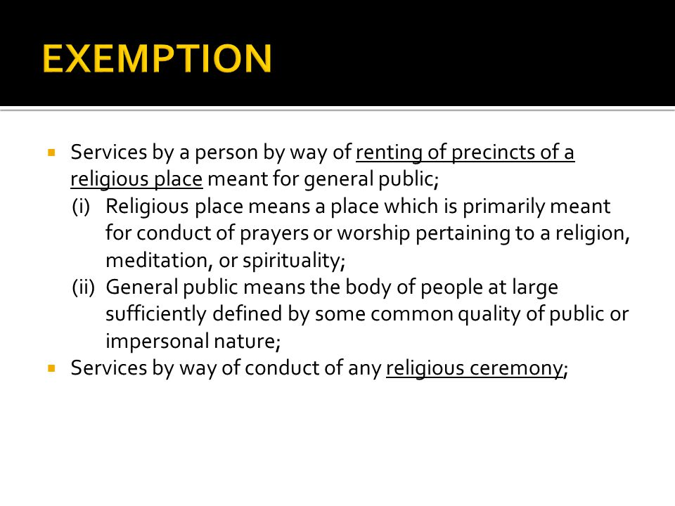 Services by a person by way of renting of precincts of a religious place meant for general public; (i)Religious place means a place which is primarily meant for conduct of prayers or worship pertaining to a religion, meditation, or spirituality; (ii)General public means the body of people at large sufficiently defined by some common quality of public or impersonal nature; Services by way of conduct of any religious ceremony;