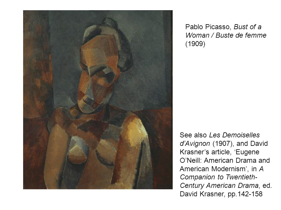 Pablo Picasso, Bust of a Woman / Buste de femme (1909) See also Les Demoiselles dAvignon (1907), and David Krasners article, Eugene ONeill: American Drama and American Modernism, in A Companion to Twentieth- Century American Drama, ed.