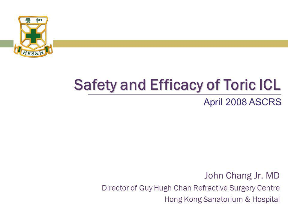 Safety and Efficacy of Toric ICL John Chang Jr. MD Director of Guy Hugh Chan Refractive Surgery Centre Hong Kong Sanatorium & Hospital April 2008 ASCR