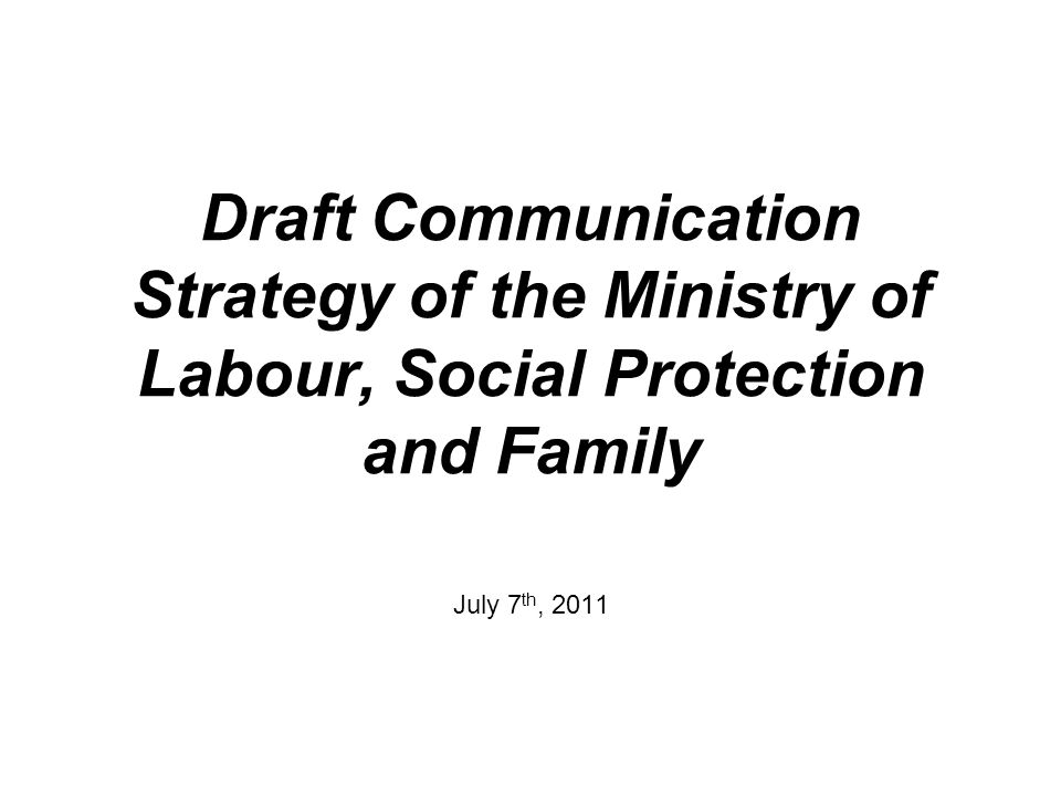 Draft Communication Strategy of the Ministry of Labour, Social Protection and Family July 7 th, 2011