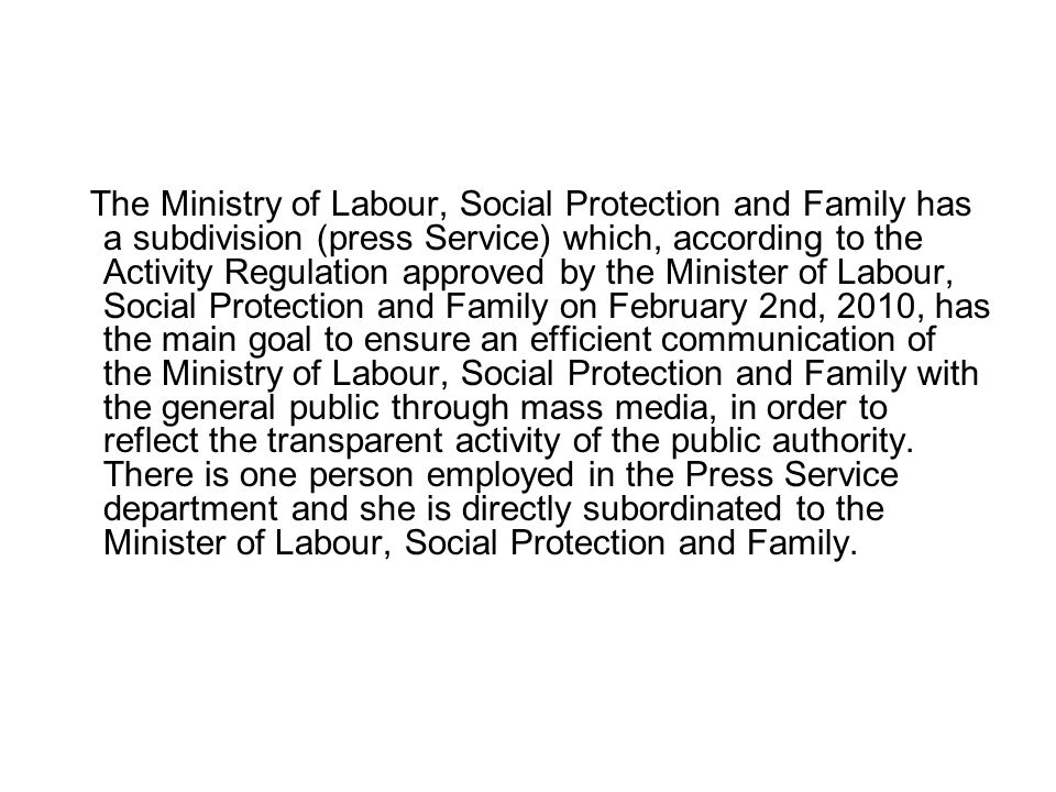 The Ministry of Labour, Social Protection and Family has a subdivision (press Service) which, according to the Activity Regulation approved by the Minister of Labour, Social Protection and Family on February 2nd, 2010, has the main goal to ensure an efficient communication of the Ministry of Labour, Social Protection and Family with the general public through mass media, in order to reflect the transparent activity of the public authority.