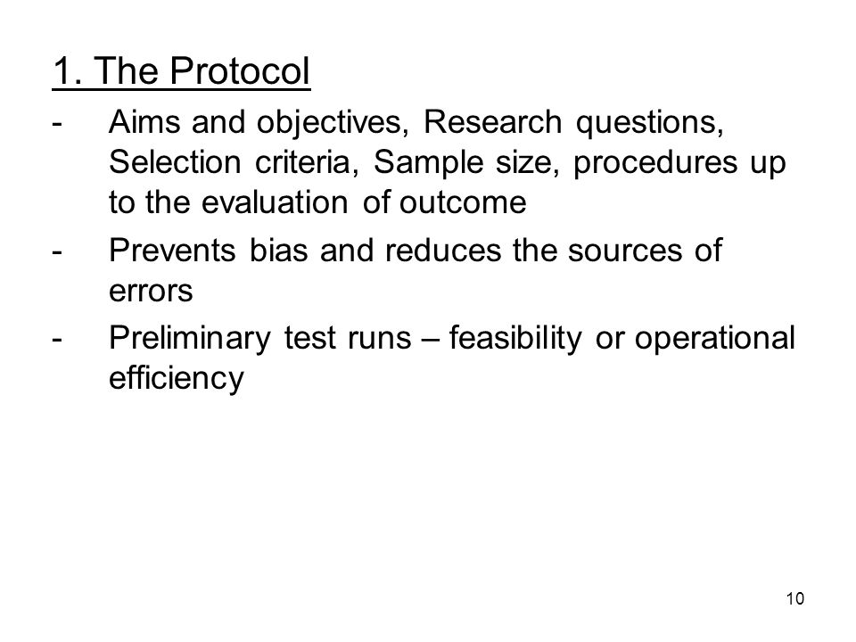 10 1. The Protocol -Aims and objectives, Research questions, Selection criteria, Sample size, procedures up to the evaluation of outcome -Prevents bia