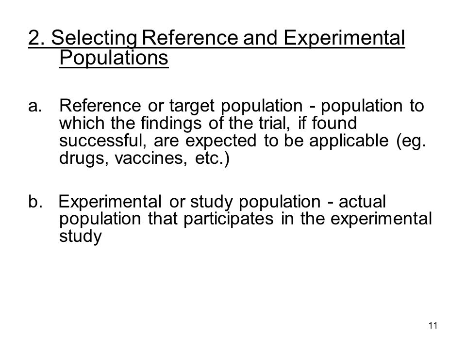 11 2. Selecting Reference and Experimental Populations a.Reference or target population - population to which the findings of the trial, if found succ