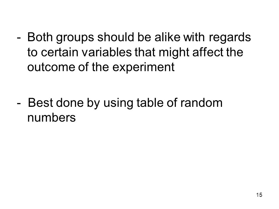 15 -Both groups should be alike with regards to certain variables that might affect the outcome of the experiment - Best done by using table of random